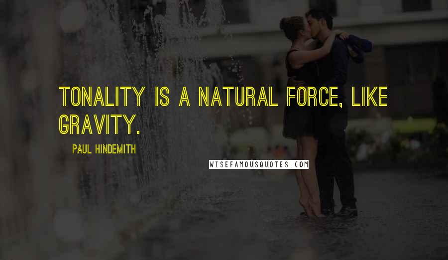 Paul Hindemith quotes: Tonality is a natural force, like gravity.