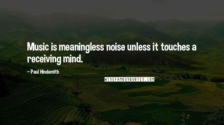 Paul Hindemith quotes: Music is meaningless noise unless it touches a receiving mind.