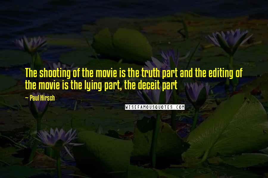 Paul Hirsch quotes: The shooting of the movie is the truth part and the editing of the movie is the lying part, the deceit part
