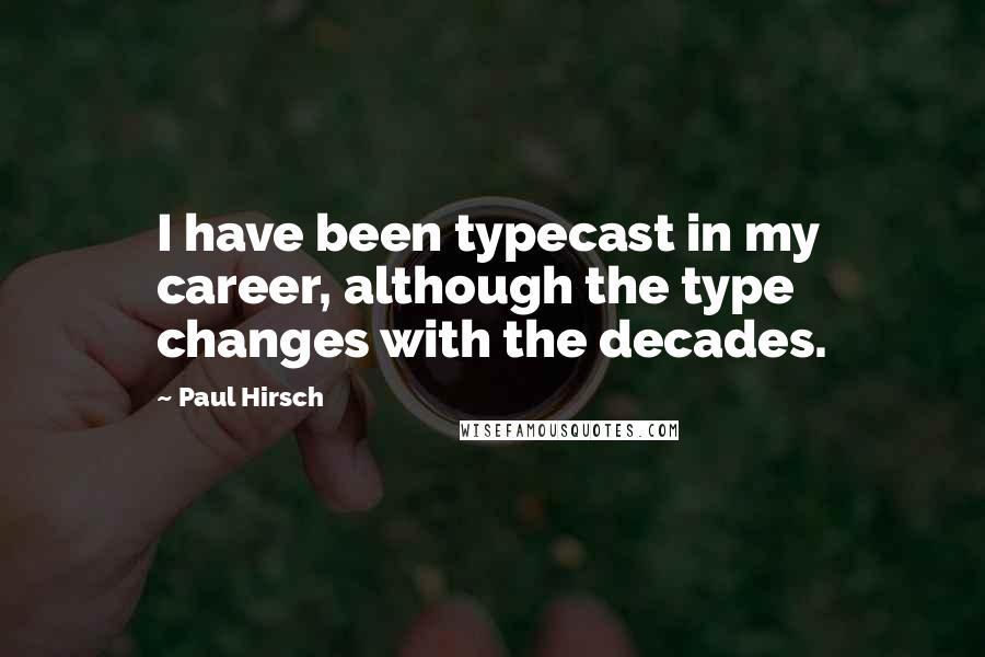 Paul Hirsch quotes: I have been typecast in my career, although the type changes with the decades.