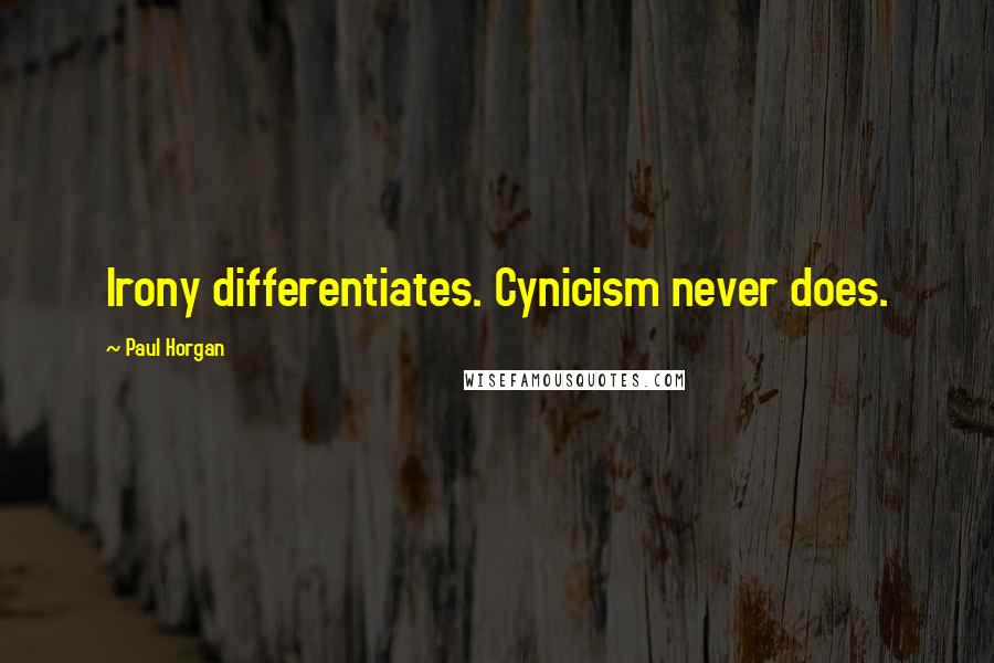 Paul Horgan quotes: Irony differentiates. Cynicism never does.