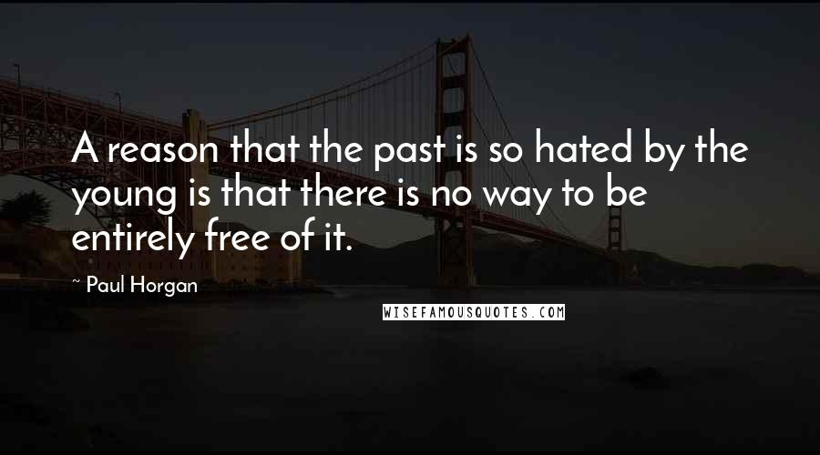 Paul Horgan quotes: A reason that the past is so hated by the young is that there is no way to be entirely free of it.