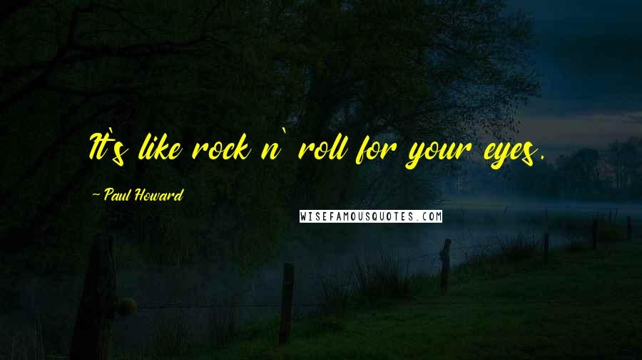 Paul Howard quotes: It's like rock n' roll for your eyes.