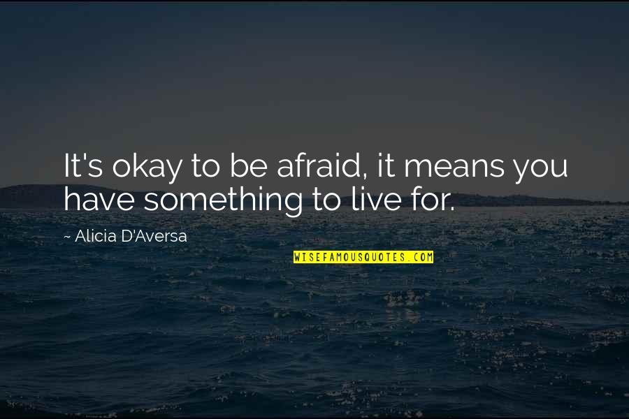 Paul K Feyerabend Quotes By Alicia D'Aversa: It's okay to be afraid, it means you