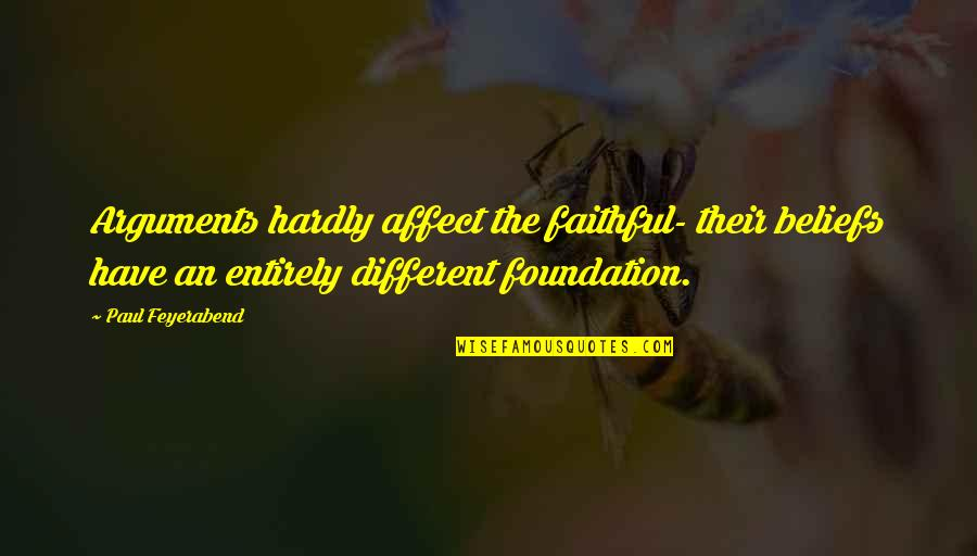 Paul K Feyerabend Quotes By Paul Feyerabend: Arguments hardly affect the faithful- their beliefs have