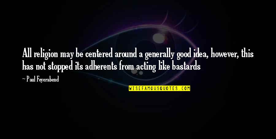 Paul K Feyerabend Quotes By Paul Feyerabend: All religion may be centered around a generally