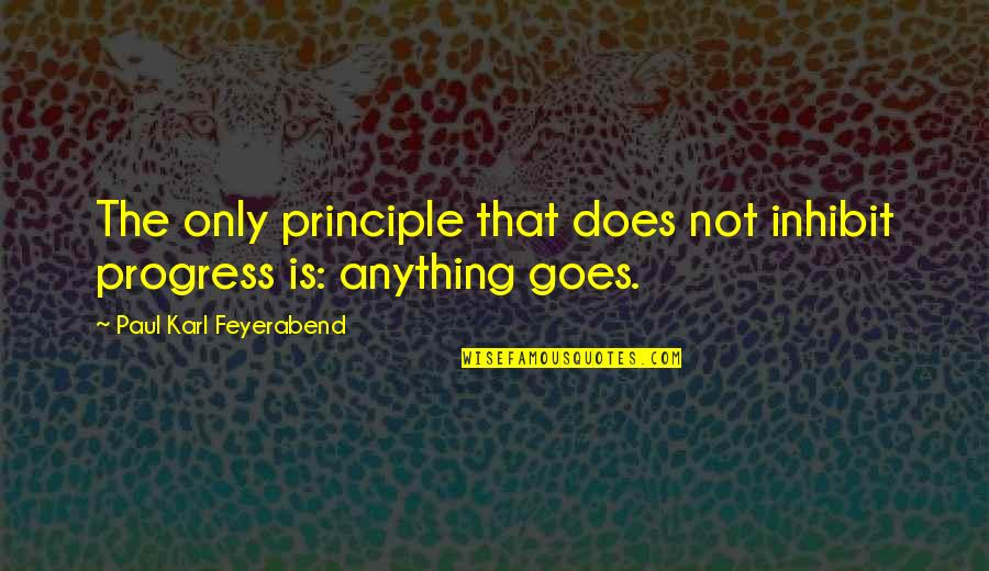 Paul K Feyerabend Quotes By Paul Karl Feyerabend: The only principle that does not inhibit progress