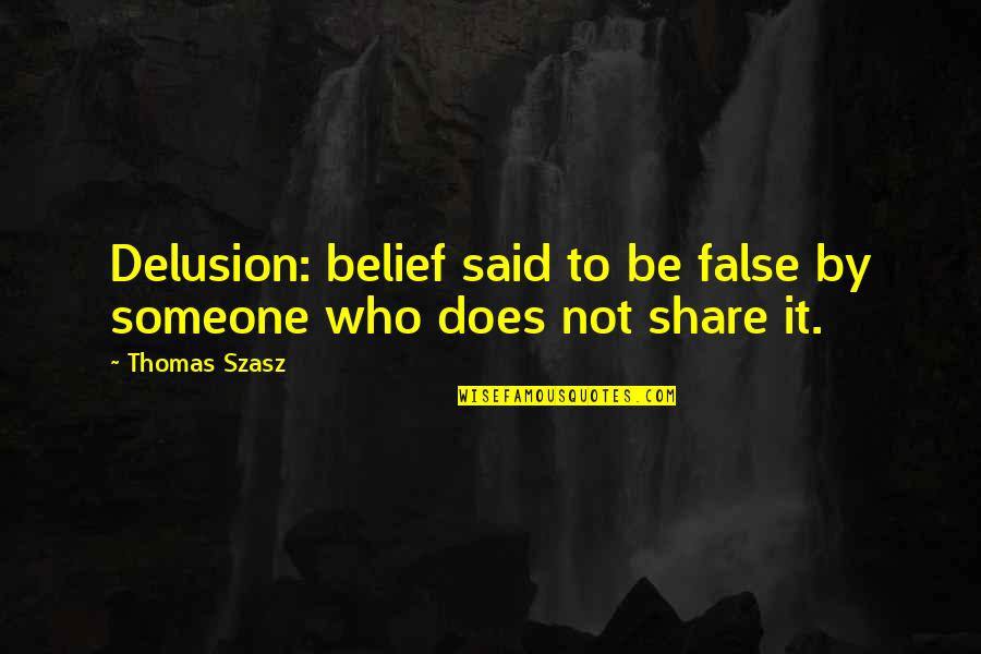 Paul K Feyerabend Quotes By Thomas Szasz: Delusion: belief said to be false by someone
