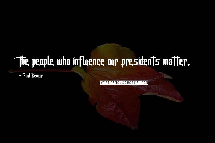 Paul Kengor quotes: The people who influence our presidents matter.