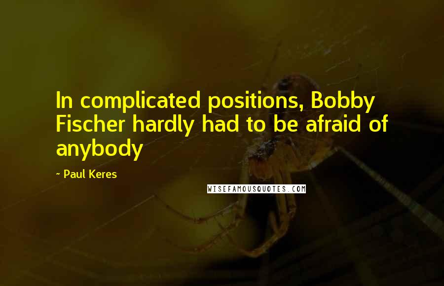 Paul Keres quotes: In complicated positions, Bobby Fischer hardly had to be afraid of anybody