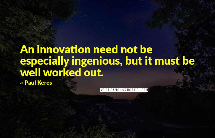 Paul Keres quotes: An innovation need not be especially ingenious, but it must be well worked out.