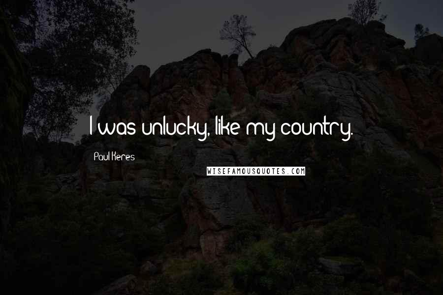 Paul Keres quotes: I was unlucky, like my country.