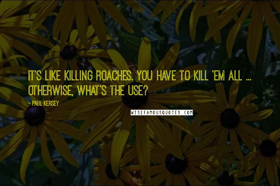 Paul Kersey quotes: It's like killing roaches. You have to kill 'em all ... Otherwise, what's the use?