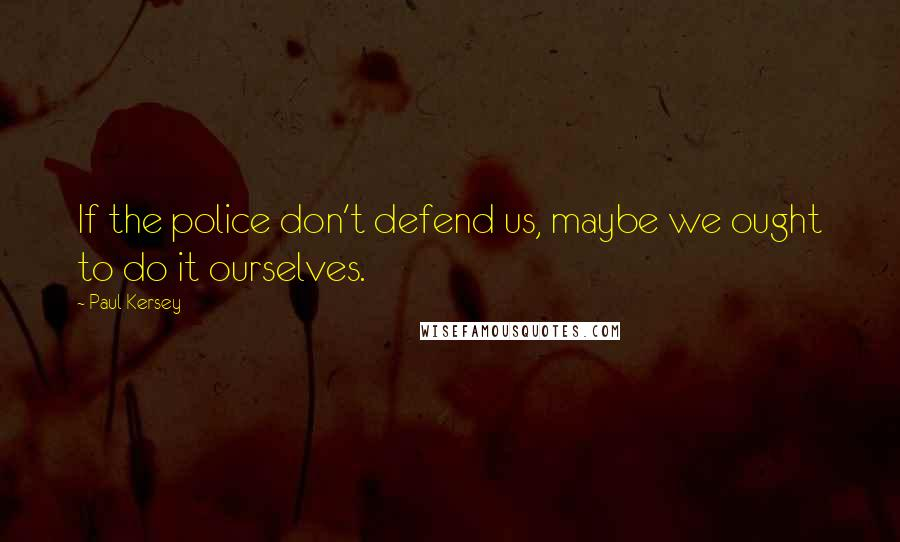 Paul Kersey quotes: If the police don't defend us, maybe we ought to do it ourselves.