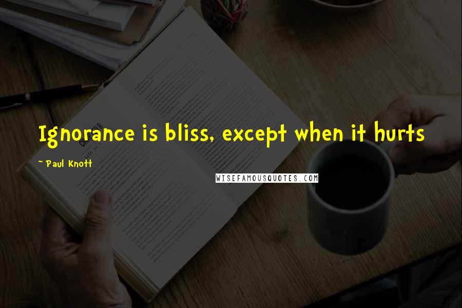 Paul Knott quotes: Ignorance is bliss, except when it hurts