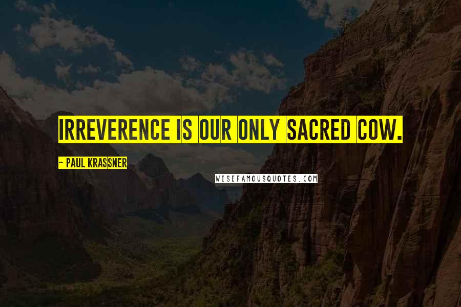 Paul Krassner quotes: Irreverence is our only sacred cow.