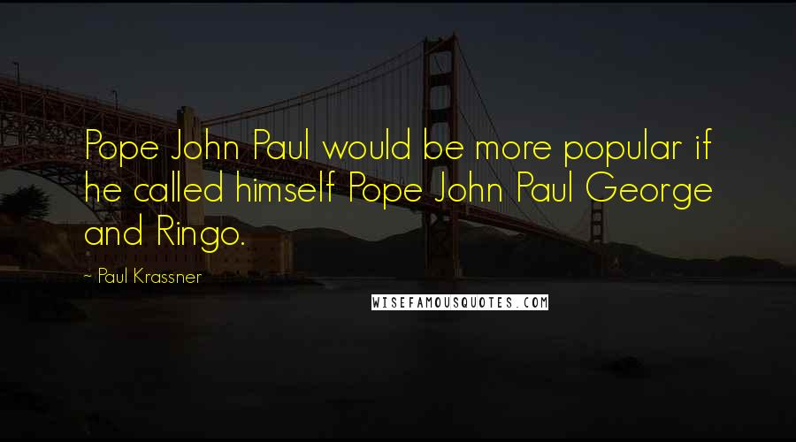 Paul Krassner quotes: Pope John Paul would be more popular if he called himself Pope John Paul George and Ringo.
