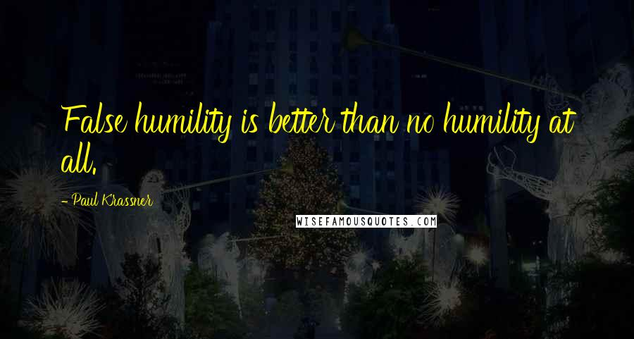 Paul Krassner quotes: False humility is better than no humility at all.