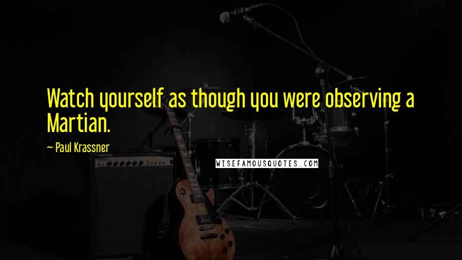 Paul Krassner quotes: Watch yourself as though you were observing a Martian.