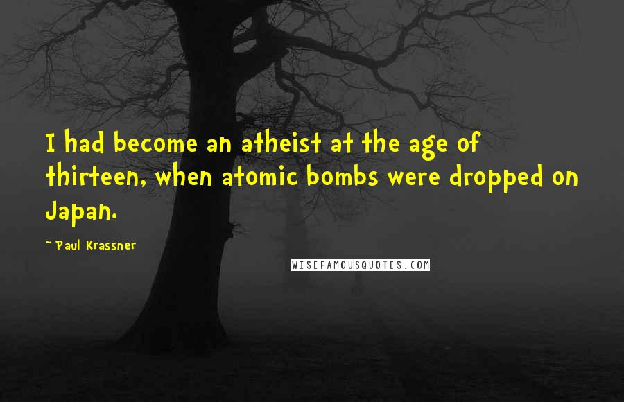 Paul Krassner quotes: I had become an atheist at the age of thirteen, when atomic bombs were dropped on Japan.