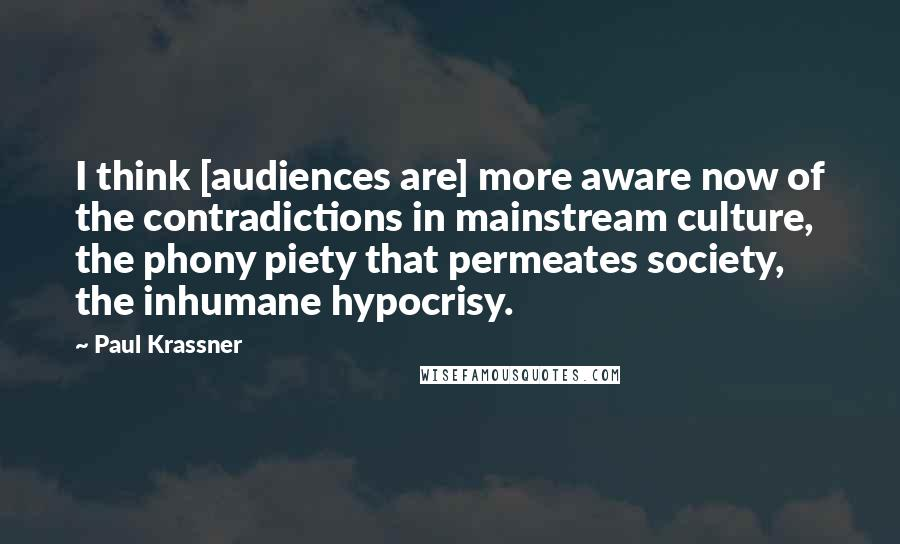Paul Krassner quotes: I think [audiences are] more aware now of the contradictions in mainstream culture, the phony piety that permeates society, the inhumane hypocrisy.