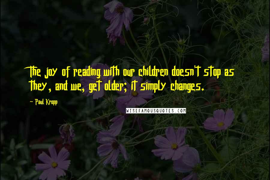 Paul Kropp quotes: The joy of reading with our children doesn't stop as they, and we, get older; it simply changes.