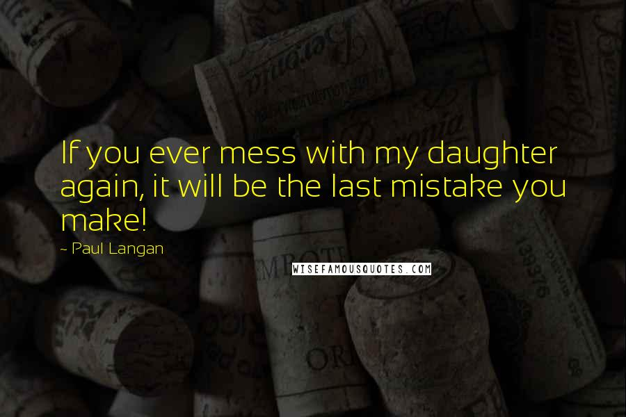 Paul Langan quotes: If you ever mess with my daughter again, it will be the last mistake you make!