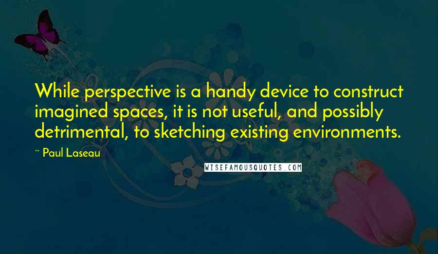 Paul Laseau quotes: While perspective is a handy device to construct imagined spaces, it is not useful, and possibly detrimental, to sketching existing environments.