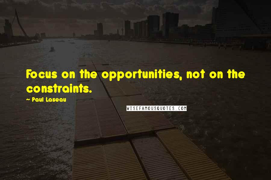 Paul Laseau quotes: Focus on the opportunities, not on the constraints.