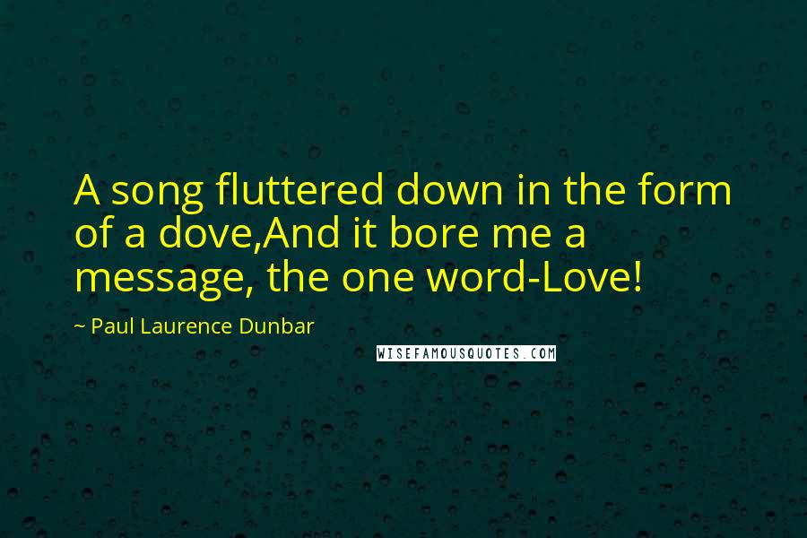 Paul Laurence Dunbar quotes: A song fluttered down in the form of a dove,And it bore me a message, the one word-Love!