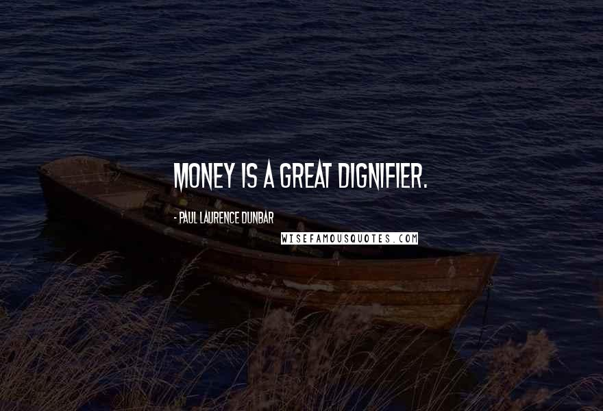Paul Laurence Dunbar quotes: Money is a great dignifier.
