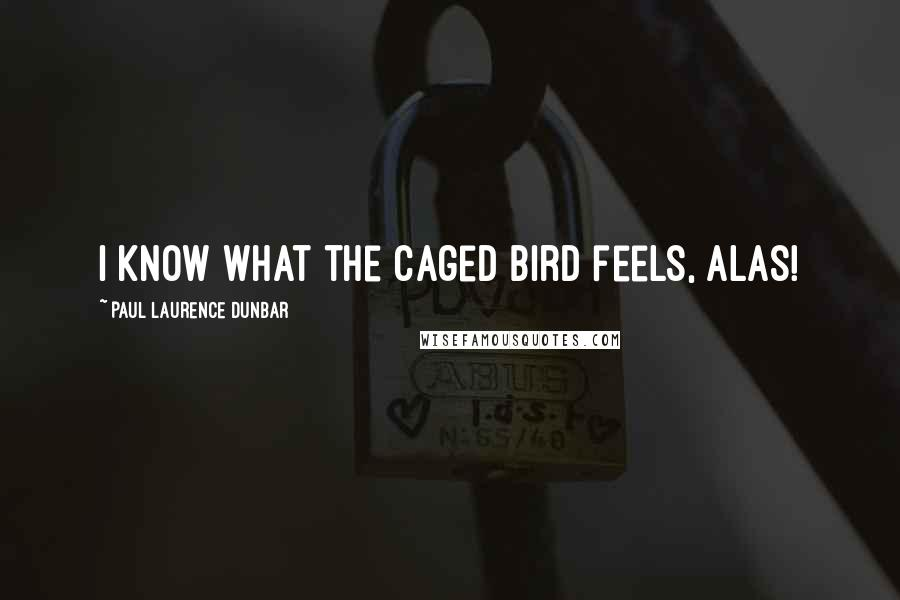 Paul Laurence Dunbar quotes: I know what the caged bird feels, alas!