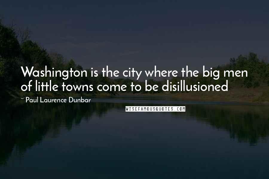 Paul Laurence Dunbar quotes: Washington is the city where the big men of little towns come to be disillusioned