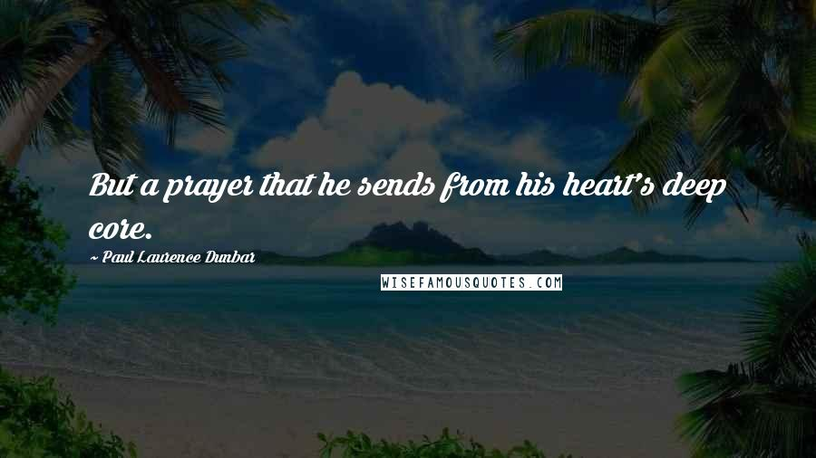 Paul Laurence Dunbar quotes: But a prayer that he sends from his heart's deep core.