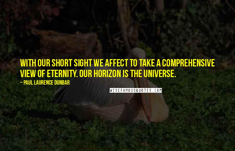 Paul Laurence Dunbar quotes: With our short sight we affect to take a comprehensive view of eternity. Our horizon is the universe.