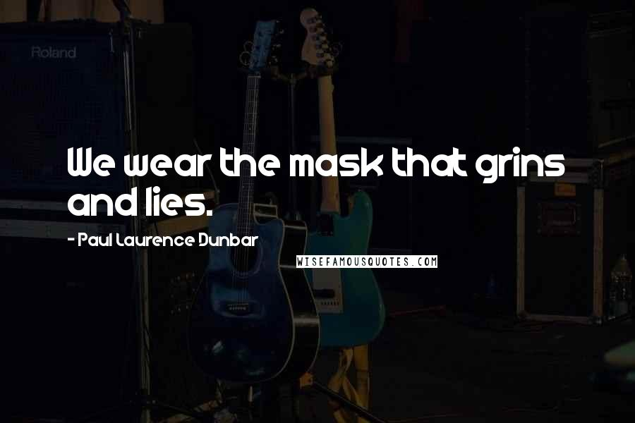 Paul Laurence Dunbar quotes: We wear the mask that grins and lies.