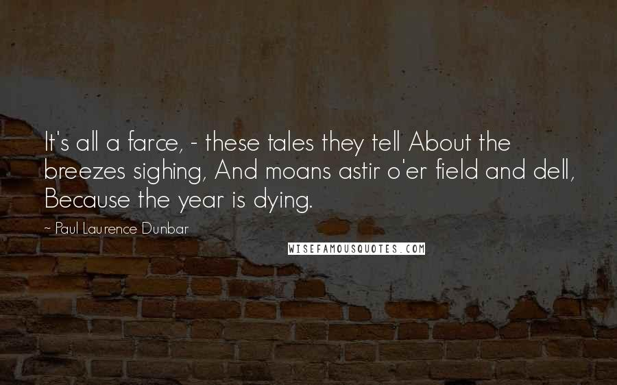 Paul Laurence Dunbar quotes: It's all a farce, - these tales they tell About the breezes sighing, And moans astir o'er field and dell, Because the year is dying.
