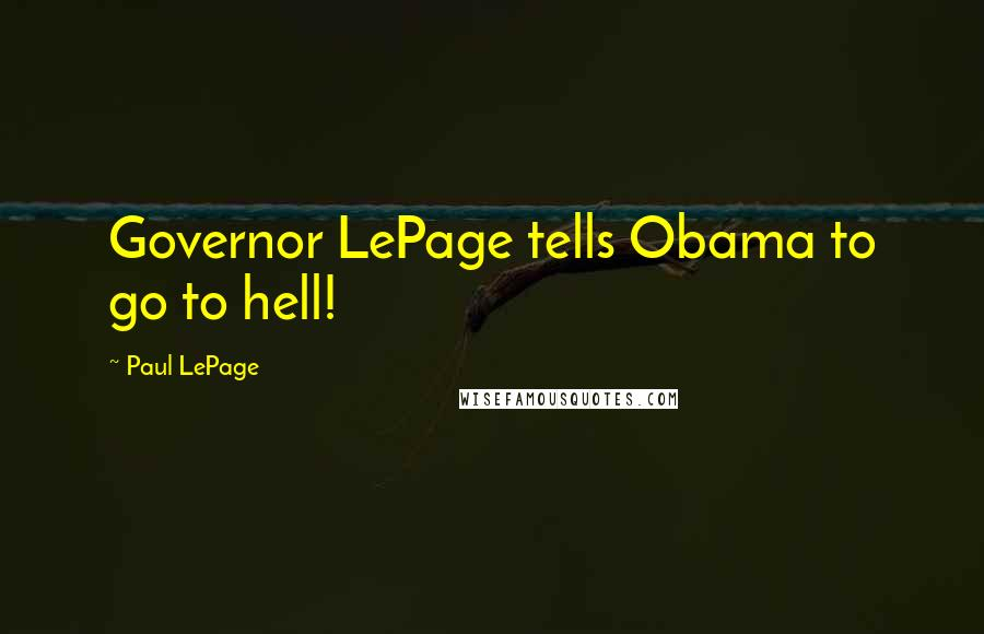 Paul LePage quotes: Governor LePage tells Obama to go to hell!