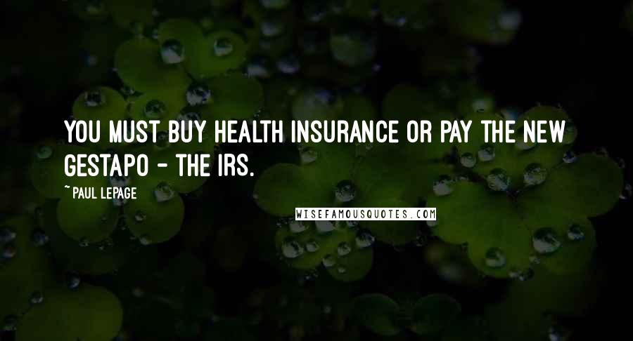 Paul LePage quotes: You must buy health insurance or pay the new Gestapo - the IRS.