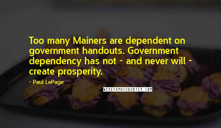 Paul LePage quotes: Too many Mainers are dependent on government handouts. Government dependency has not - and never will - create prosperity.