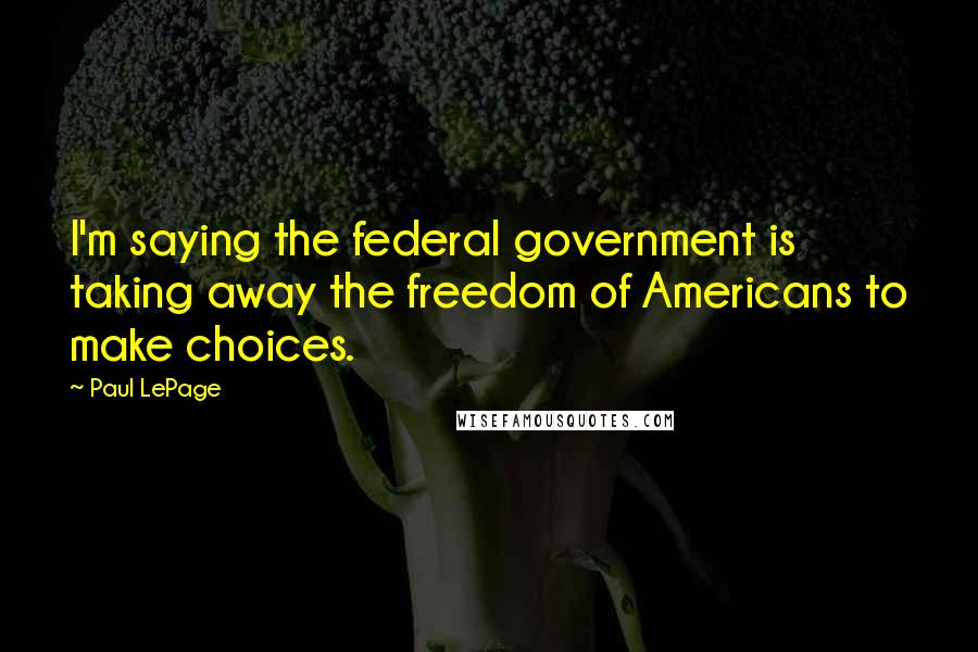 Paul LePage quotes: I'm saying the federal government is taking away the freedom of Americans to make choices.