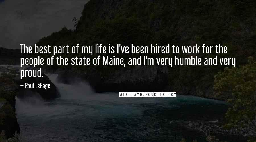 Paul LePage quotes: The best part of my life is I've been hired to work for the people of the state of Maine, and I'm very humble and very proud.