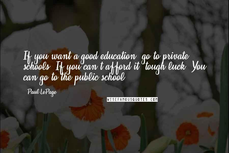 Paul LePage quotes: If you want a good education, go to private schools. If you can't afford it, tough luck. You can go to the public school.