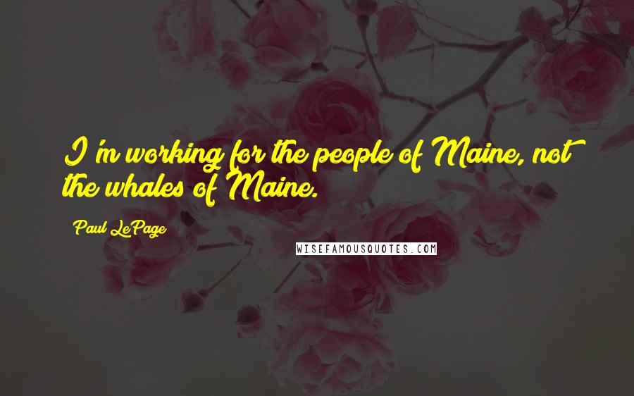 Paul LePage quotes: I'm working for the people of Maine, not the whales of Maine.