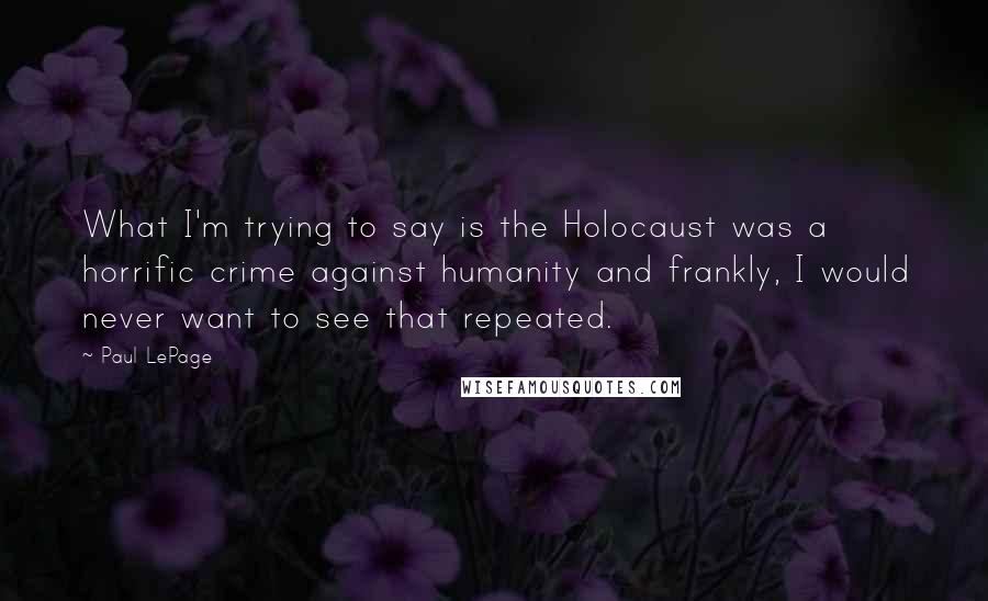 Paul LePage quotes: What I'm trying to say is the Holocaust was a horrific crime against humanity and frankly, I would never want to see that repeated.