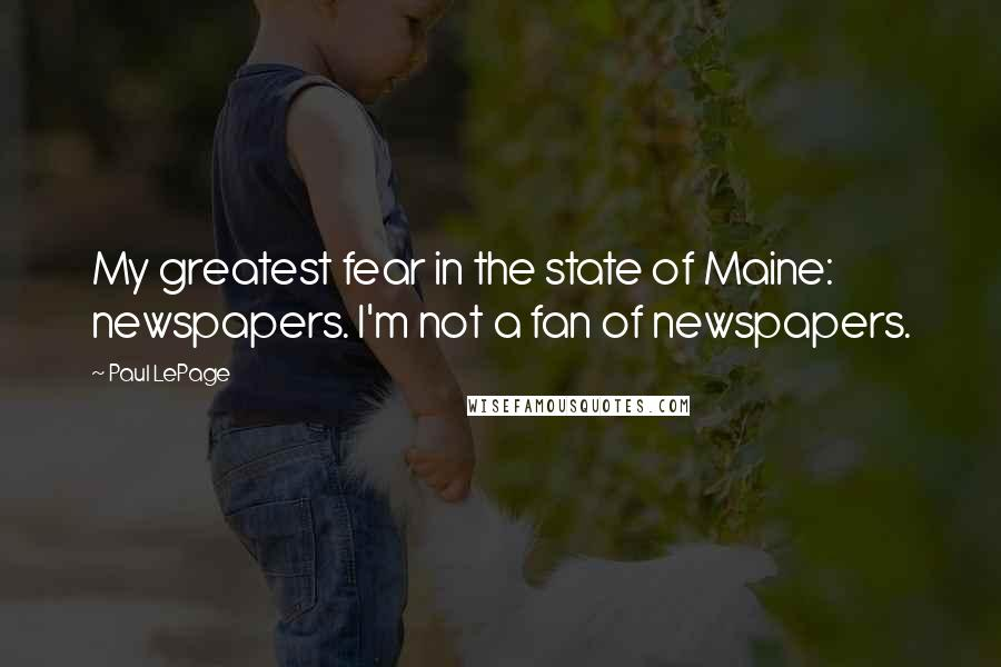 Paul LePage quotes: My greatest fear in the state of Maine: newspapers. I'm not a fan of newspapers.