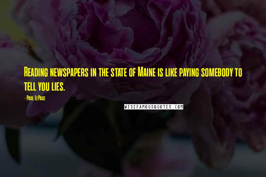 Paul LePage quotes: Reading newspapers in the state of Maine is like paying somebody to tell you lies.