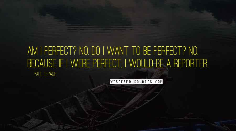 Paul LePage quotes: Am I perfect? No. Do I want to be perfect? No, because if I were perfect, I would be a reporter.