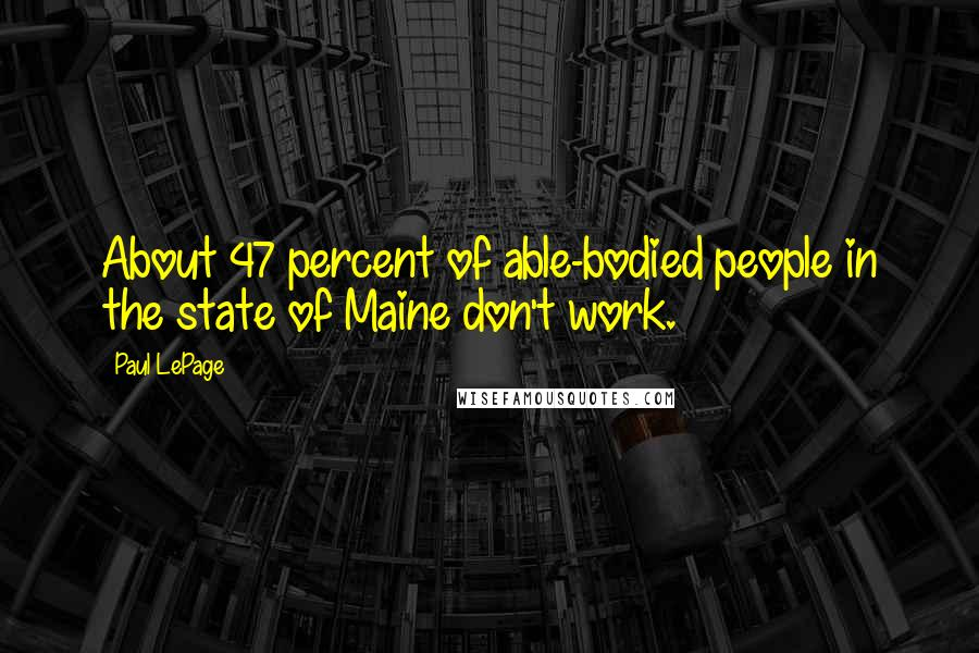 Paul LePage quotes: About 47 percent of able-bodied people in the state of Maine don't work.