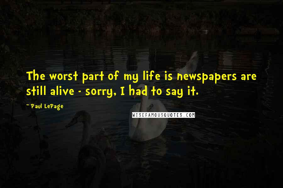 Paul LePage quotes: The worst part of my life is newspapers are still alive - sorry, I had to say it.
